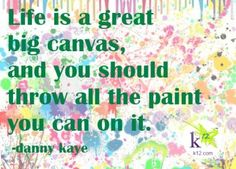 Love this quote on life. Throw all the paint you can!