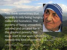 This is a great quote because poverty is not only being hungry but also lacking of love and being unwanted. We as human beings should start loving each other and maybe we can decrease poverty.