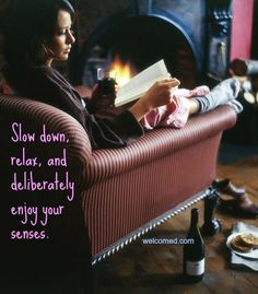Slow down, relax and deliberately enjoy your senses.