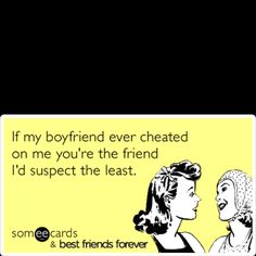 If my boyfriend ever cheated on me, you're the friend I'd suspect the least. . --- Stop cheating! For more, click the picture.
