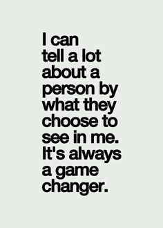 I can tell a lot about a person by what they choose to see in me. It's always a game changer.