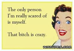 only-person-scared-of-myself-bitch-is-crazy-ecard http://ibeebz.com