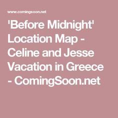 'Before Midnight' Location Map - Celine and Jesse Vacation in Greece - ComingSoon.net
