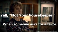 "Thing a Sherlockian should do: Yell, ""Not your housekeeper!"" When someone asks for a favor.   Submitted by: shecouldgoon"
