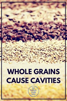 Cereals, legumes, nuts and seeds all contain phytic acid which is implicated in both tooth decay and gum disease.