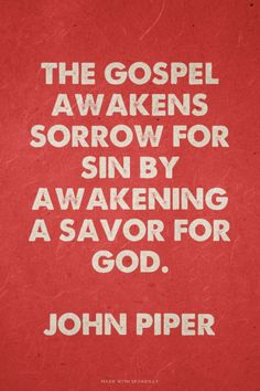 The gospel awakens sorrow for sin by awakening a savor for God. -John Piper