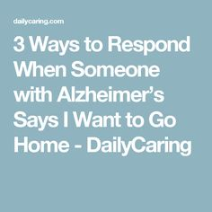 3 Ways to Respond When Someone with Alzheimer's Says I Want to Go Home - DailyCaring