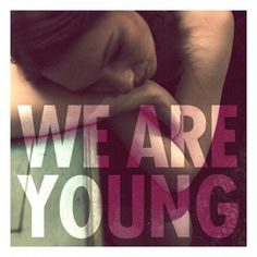 Tonight, we are young. So let's set the world on fire !