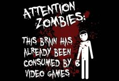 zombies won't attack people who play video games, SO PLAY MORE OF THEM!!!!!
