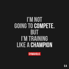 I'm Not Going To CompeteBut I'm training like a champion.http://www.gymaholic.co