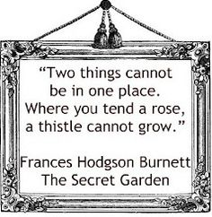 """""""Two things cannot be in one place. Where you tend a rose, a thistle cannot grow."""" Frances Hodgson Burnett, The Secret Garden."""