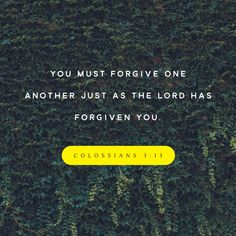 """Bear with each other and forgive one another if any of you has a grievance against someone. Forgive as the Lord forgave you."" ‭‭Colossians‬ ‭3:13‬ ‭NIV‬‬ http://bible.com/111/col.3.13.niv"