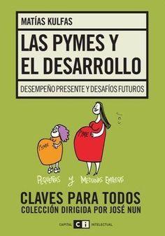 Kulfas, Matías. Las PyMEs y el desarrollo : desempeño reciente y desafíos futuros / Matías Kulfas. Buenos Aires: Capital Intelectual, c2011. Ubicación: HD2346.A73 K85 2011