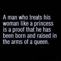 A man who treats his woman like a princess is a proof thathehas been born and raised in the arms of a queen