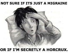 Not sure it its just a migraine or if I'm secretly a horcrux.