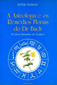 A Astrologia e os Remédios Florais do Dr. Bach: Os Doze Remédios do Zodíaco - Peter Damian