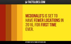 """25 Facts about McDonald""""s ←FACTSlides→ McDonald's is set to have fewer locations in 2016, for first time ever."""