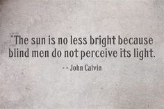 John Calvin - The sun is no less bright because blind men do not perceive its light. Scripture Quotes, Encouragement Quotes, Wisdom Quotes, Words Quotes, Wise Words, Quotes To Live By, Bible Verses, Sayings, Praise Quotes