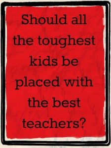 Should the toughest kids be assigned to the best teachers? -