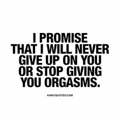 """I promise that I will never give up on you or stop giving you orgasms."" The ultimate promise you can give to each other. Enjoy all our naughty love quotes!"