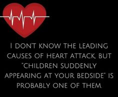 """I don't know the leading causes of heart attack, but """"Children suddenly appearing at your bedside"""" is probably one of them."""