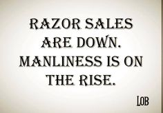 Come on Men...Stop being feminized by Society...Lets put razor company's out of business...They cost too much anyway.