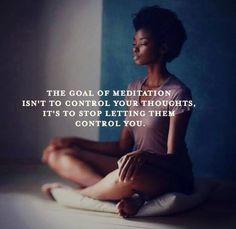 Mediation: goal is to stop letting your thoughts control you