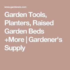 Garden Tools, Planters, Raised Garden Beds +More | Gardener's Supply
