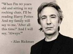 Alan Rickman was the only person besides J. Rowling to know Snape loved Harry's Mom and how the seventh book would end for him. Rowling told him so he could accurately portray Snape in the Harry Potter Films. Images Harry Potter, Theme Harry Potter, Harry Potter Quotes, Always Harry Potter, Lily Potter, Snape Always, Harry Potter Tattoos, Severus Hermione, Severus Rogue