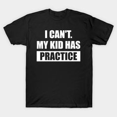 I Can't My Kid Has Practice Shirt - Funny Quote T-Shirt  #birthday #gift #ideas #birthyears #presents #image #photo #shirt #tshirt #sweatshirt #hoodie #christmas