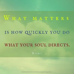What matters is how quickly you do what your soul directs. Rumi quote about life.