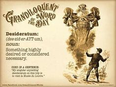 "Grandiloquent Word of the Day: Desideratum (de•zid•er•AYT•um) Noun: -Something highly desired or considered necessary.  From the Latin verb desiderare ""to desire, long for, wish for"". - Mid 17th century:  Used in a sentence: ""My singular unyielding desideratum on this trip is to visit la Musée du Louvre.""  (Plural form - Desiderata)"