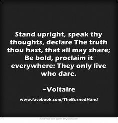 Stand upright, speak thy thoughts, declare The truth thou hast, that all may share; Be bold, proclaim it everywhere: They only live who dare. ~Voltaire  #quotes