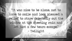 """""""It was nice to be alone, not to have to smile and look pleased; a relief to stare dejectedly out the window at the sheeting rain and let just a few tears escape."""" - Twilight"""