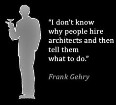 Architect Frank Gehry quote...agreed but can we delete 'architects' and insert…