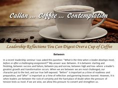 Callan...Coffee...Contemplation. When does a leader develop most? Before or after a challenging assignment? My answer: Between. It is between starting and finishing, between success and failure, between high and low, where a leader's greatest growth and transformation occurs.