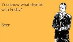 What rhymes with Friday? Beer Memes, Beer Quotes, Beer Humor, Fb Memes, Funny Quotes, Stupid Quotes, Tgif, Charlie Brown, What Rhymes