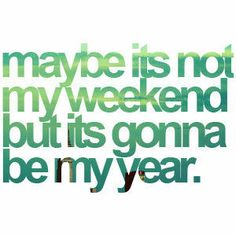 maybe its not my weekend but its gonna be my year