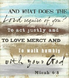 Micah 6:8 And what does the Lord require of you?  To act justly and to love mercy and to walk humbly with God
