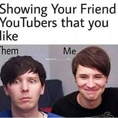 Except when my friend showed me Dan and Phil I fell in love with them, but it's like that for most ppl