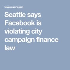 Seattle says Facebook is violating city campaign finance law