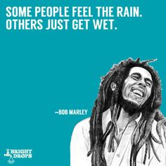 """Some people feel the rain. Others just get wet."" ~Bob Marley"