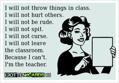 I will not throw things in class. I will not hurt others. I will not be rude. I will not spit. I will not curse. I will not leave the classroom. Because I cant. Im the teacher.