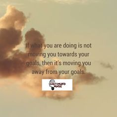 """If what you are doing is not moving you towards your goals, then it's moving you away from your goals."" #Think #CustomizedMinds"