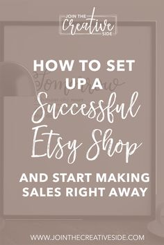 How to set up a successful Etsy shop, and start making sales right away.