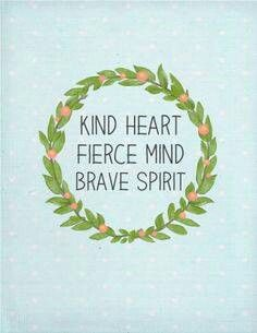 """Kind heart, fierce mind, brave spirit. 1 Corinthians 16:13-14 """"Keep your eyes open, hold tight to your convictions, give it all you've got, be resolute, and love without stopping."""" (MSG)"""