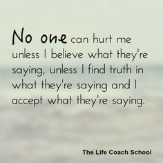 No one can hurt me unless I believe what they're saying, unless I find truth in what they're saying and I accept what they're saying. (Brooke Castillo) | TheLifeCoachSchool.com | Podcast Episode #10: Byron Katie Lessons