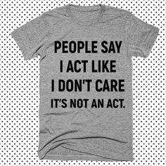 people say i cat like i don't care it's not an act T-Shirt - funny sayings shirts tees & tops