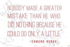 """Nobody made a greater mistake than he who did nothing because he could do only a little"" -Edmund Burke. Makes me think, ""she hath done what she could"". Favorite Quotes, Best Quotes, President Quotes, Mistake Quotes, Words Worth, Meaningful Words, Love Words, Cute Quotes, Quotes To Live By"