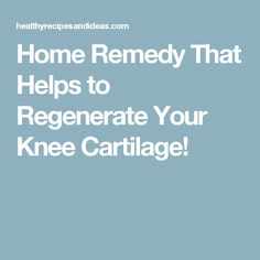 Home Remedy That Helps to Regenerate Your Knee Cartilage!